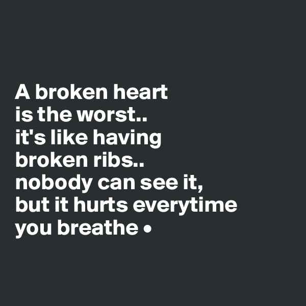 A broken heart is the worst.. it's like having  broken ribs.. nobody can see it, but it hurts everytime you breathe •