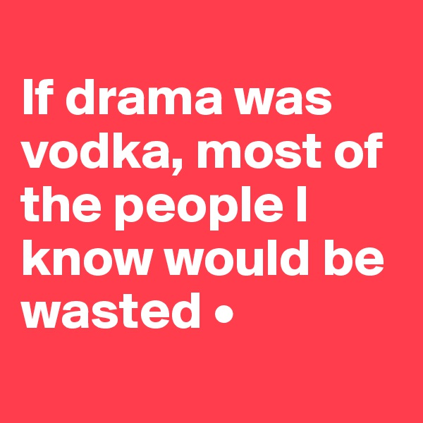 If drama was vodka, most of the people I know would be wasted •