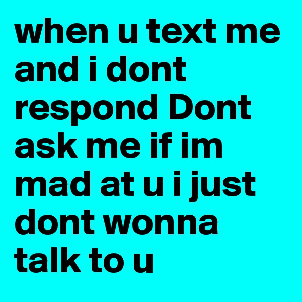 when u text me and i dont respond Dont ask me if im mad at u i just dont wonna talk to u