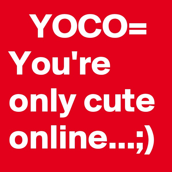 YOCO= You're only cute online...;)