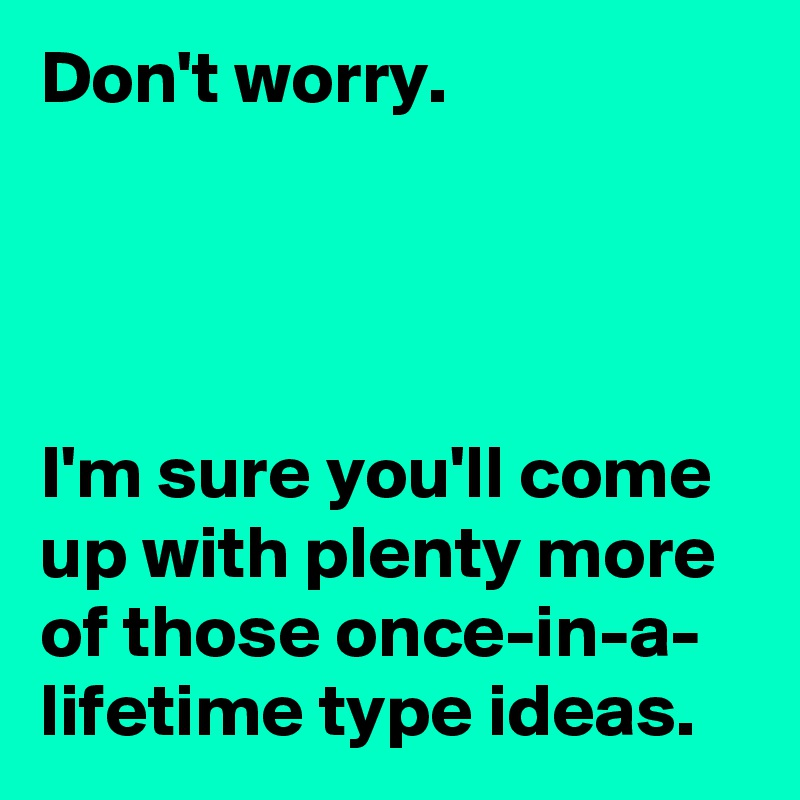 Don't worry.      I'm sure you'll come up with plenty more of those once-in-a- lifetime type ideas.