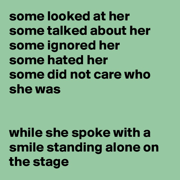 some looked at her  some talked about her some ignored her some hated her some did not care who she was   while she spoke with a smile standing alone on the stage