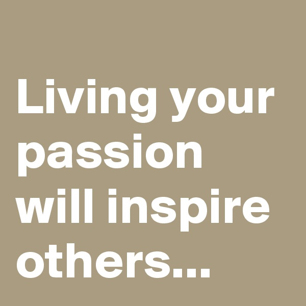 Living your passion will inspire others...