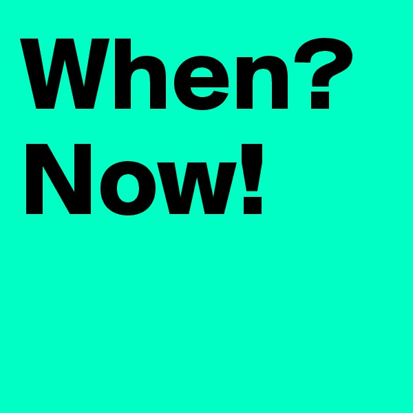 When? Now!