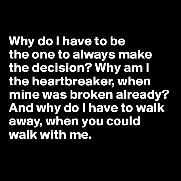 Why do I have to be  the one to always make  the decision? Why am I the heartbreaker, when  mine was broken already?  And why do I have to walk away, when you could  walk with me.