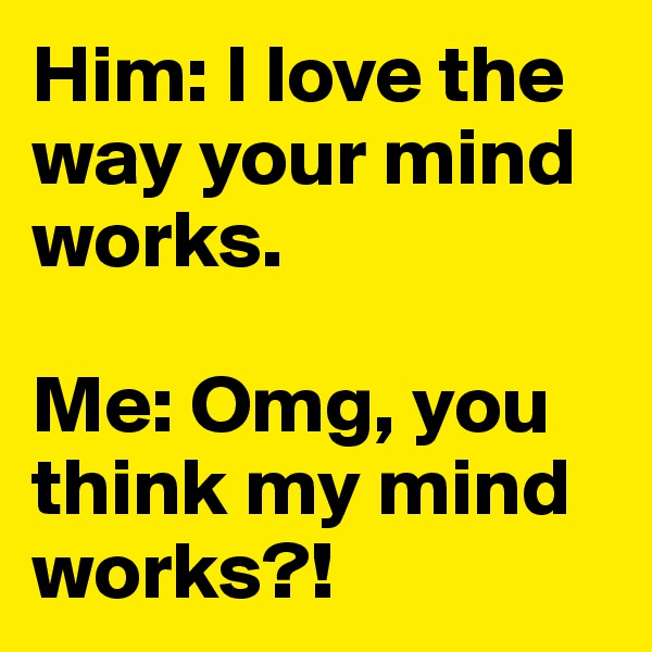 Him: I love the way your mind works.  Me: Omg, you think my mind works?!
