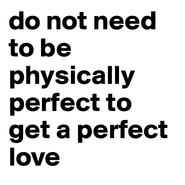 do not need to be physically perfect to get a perfect love