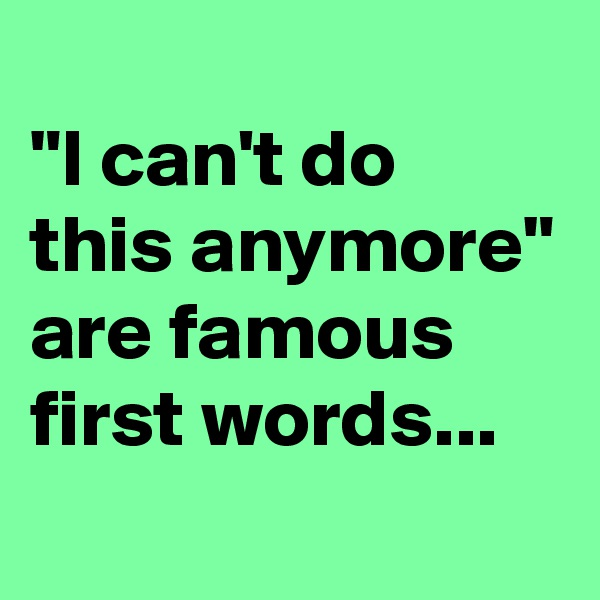 """""""I can't do this anymore"""" are famous first words..."""