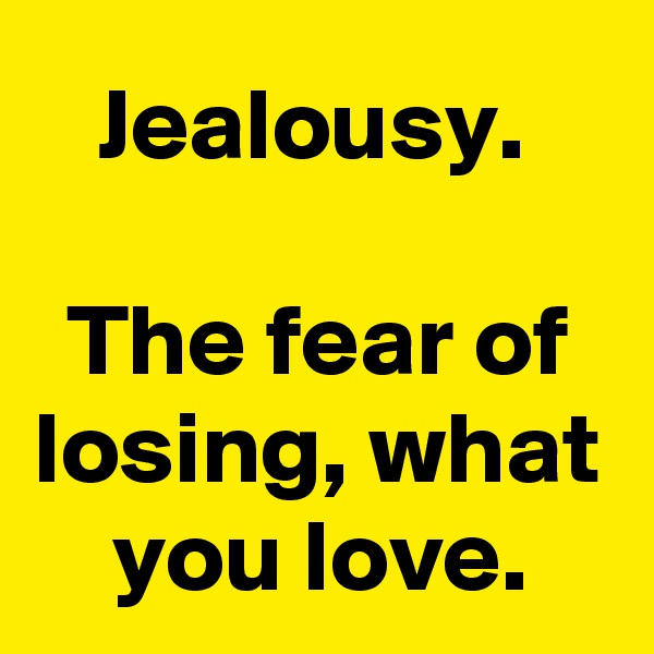 Jealousy.   The fear of losing, what you love.