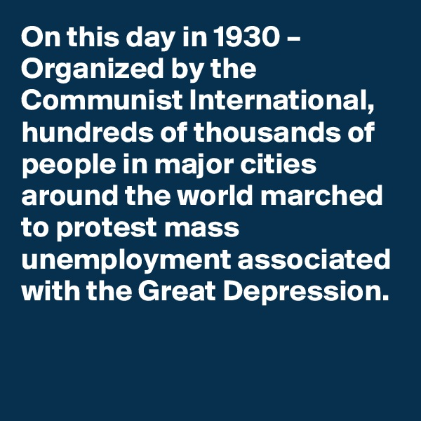 On this day in 1930 – Organized by the Communist International, hundreds of thousands of people in major cities around the world marched to protest mass unemployment associated with the Great Depression.