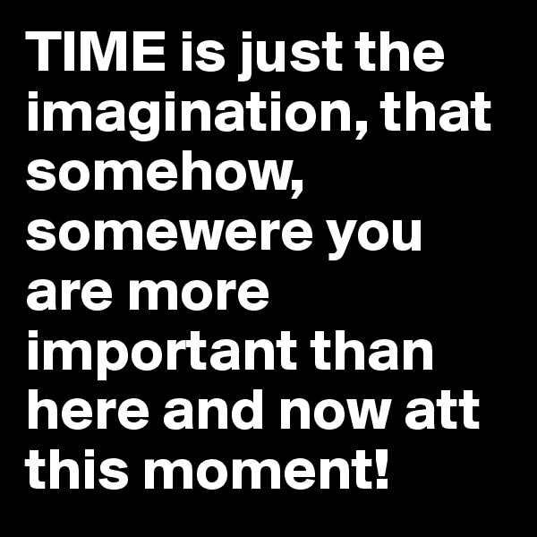 TIME is just the imagination, that somehow, somewere you are more important than here and now att this moment!