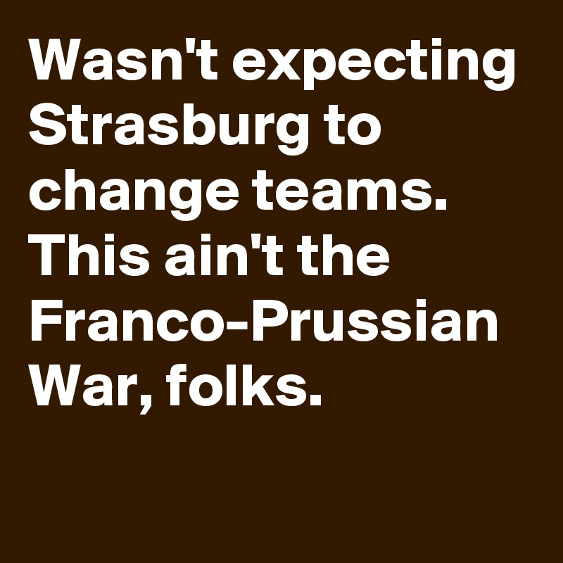 Wasn't expecting Strasburg to change teams. This ain't the Franco-Prussian War, folks.