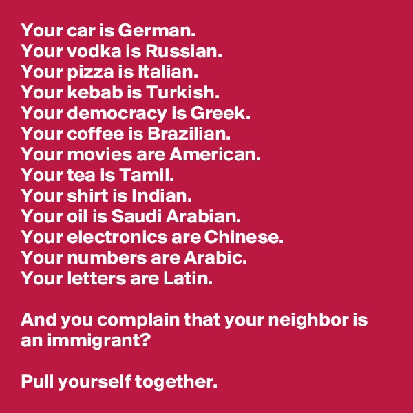 Your car is German.  Your vodka is Russian.  Your pizza is Italian.  Your kebab is Turkish.  Your democracy is Greek.  Your coffee is Brazilian.  Your movies are American. Your tea is Tamil. Your shirt is Indian. Your oil is Saudi Arabian. Your electronics are Chinese. Your numbers are Arabic. Your letters are Latin.  And you complain that your neighbor is an immigrant?  Pull yourself together.