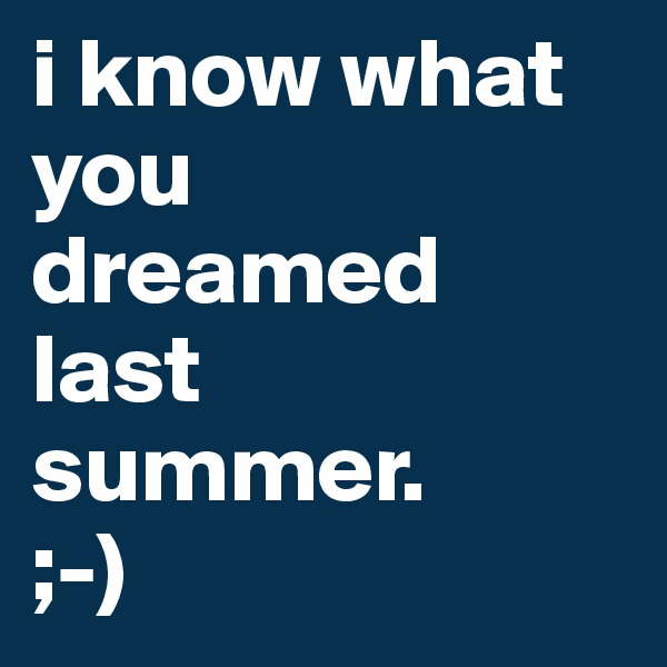 i know what you dreamed last summer.  ;-)
