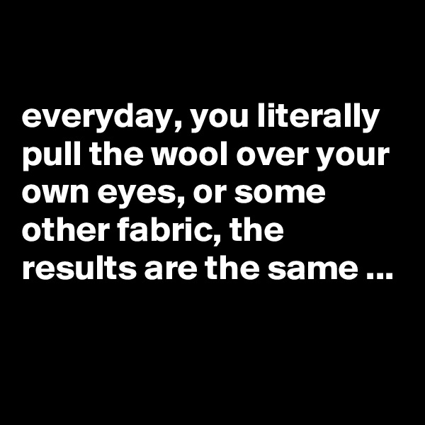everyday, you literally pull the wool over your own eyes, or some other fabric, the results are the same ...