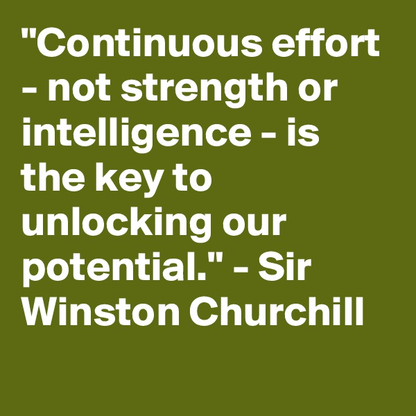 """""""Continuous effort - not strength or intelligence - is the key to unlocking our potential."""" - Sir Winston Churchill"""