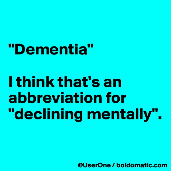 """""""Dementia""""  I think that's an abbreviation for """"declining mentally""""."""