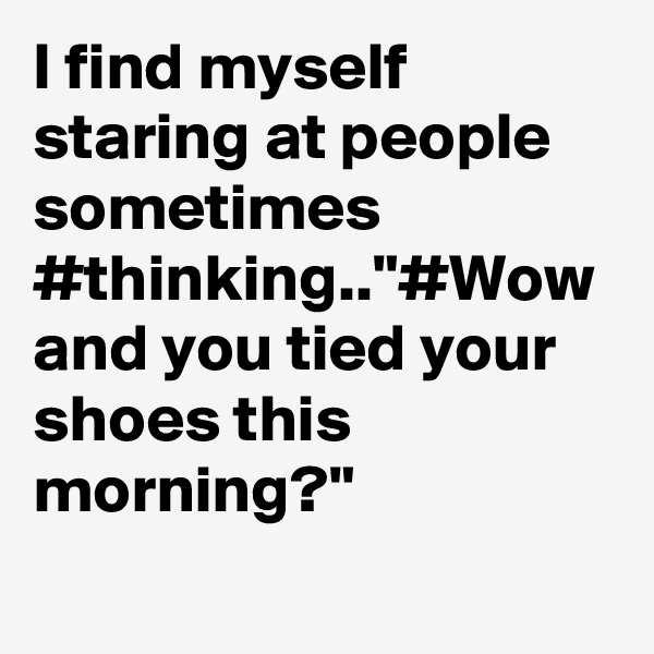 "I find myself staring at people sometimes #thinking..""#Wow and you tied your shoes this morning?"""