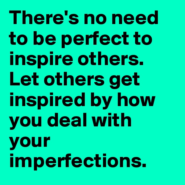 There's no need to be perfect to inspire others. Let others get inspired by how you deal with your imperfections.