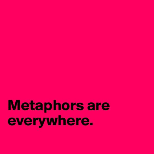 Metaphors are everywhere.