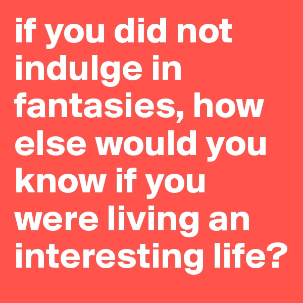 if you did not indulge in fantasies, how else would you know if you were living an interesting life?