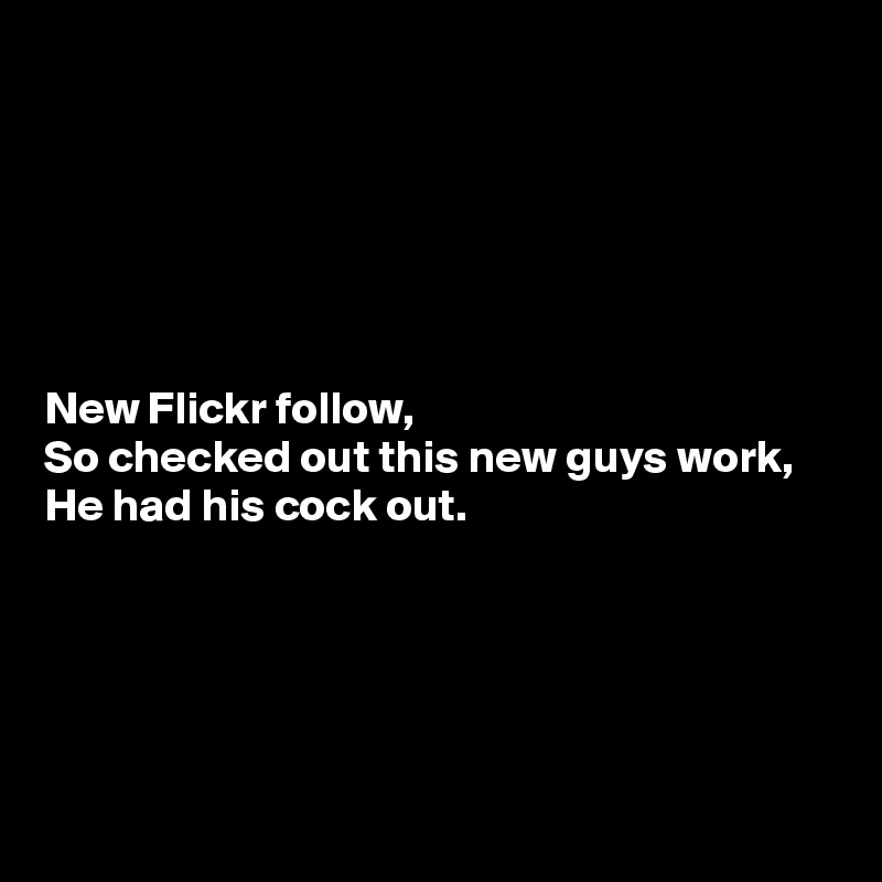 New Flickr follow, So checked out this new guys work, He had his cock out.