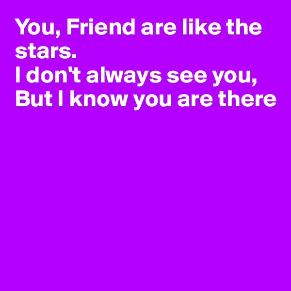 You, Friend are like the stars. I don't always see you, But I know you are there