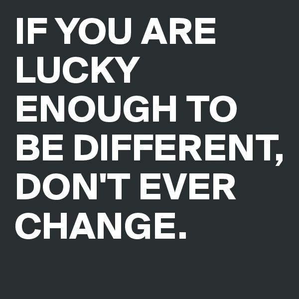 IF YOU ARE LUCKY ENOUGH TO BE DIFFERENT, DON'T EVER CHANGE.