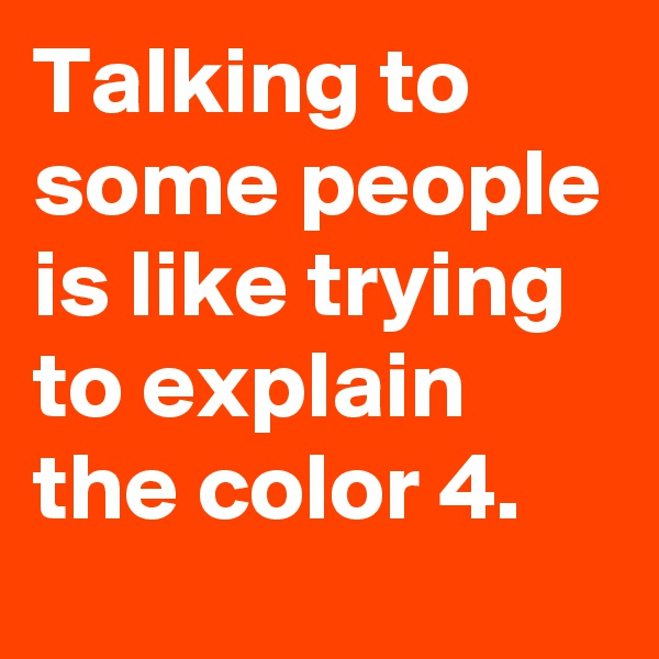 Talking to some people is like trying to explain the color 4.