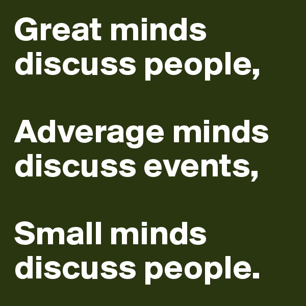 Great minds discuss people,   Adverage minds discuss events,  Small minds discuss people.