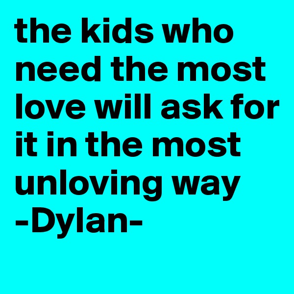 the kids who need the most love will ask for it in the most unloving way -Dylan-