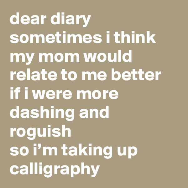 dear diary sometimes i think my mom would relate to me better if i were more dashing and roguish  so i'm taking up calligraphy