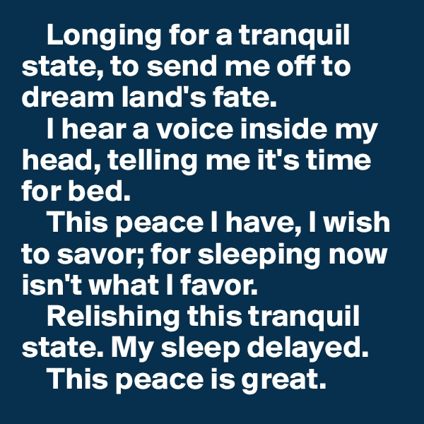 Longing for a tranquil state, to send me off to dream land's fate.     I hear a voice inside my head, telling me it's time for bed.     This peace I have, I wish to savor; for sleeping now isn't what I favor.     Relishing this tranquil state. My sleep delayed.         This peace is great.