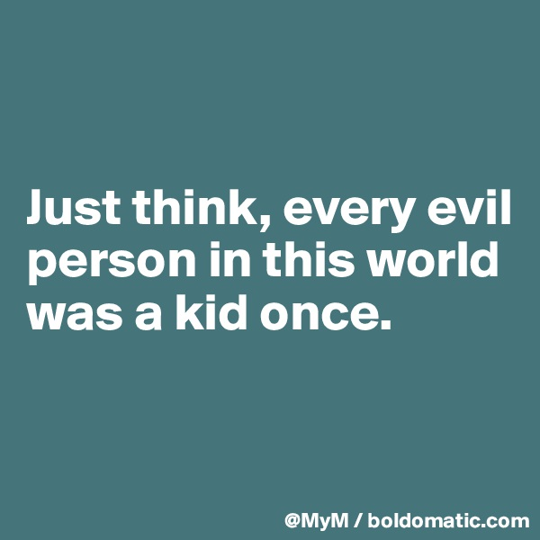 Just think, every evil person in this world was a kid once.