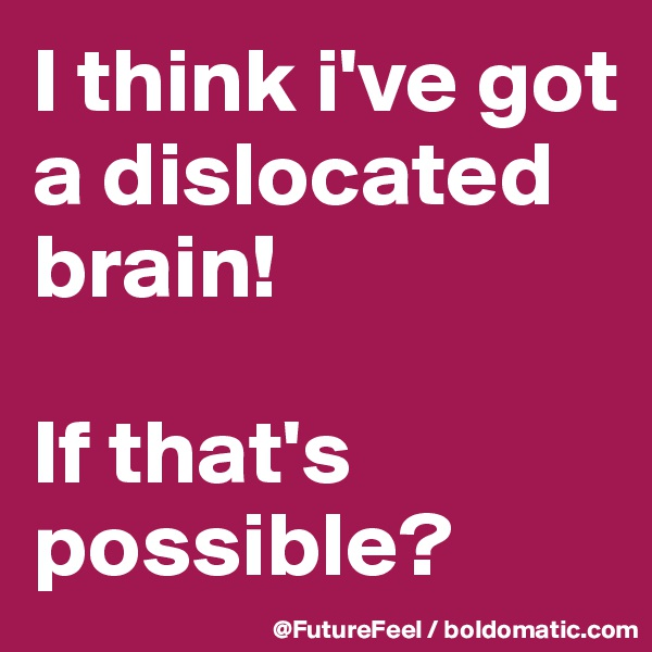 I think i've got a dislocated brain!   If that's possible?