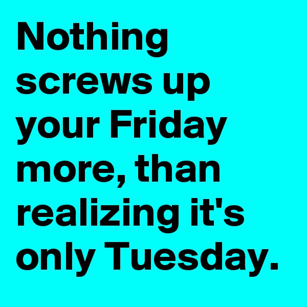 Nothing screws up your Friday more, than realizing it's only Tuesday.