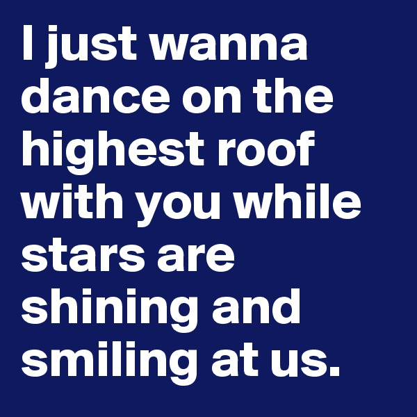 I just wanna dance on the highest roof with you while stars are shining and smiling at us.