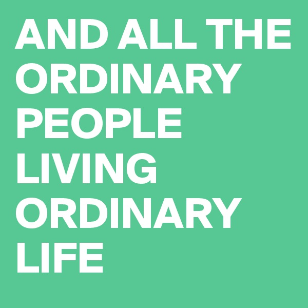 AND ALL THE ORDINARY PEOPLE LIVING ORDINARY LIFE