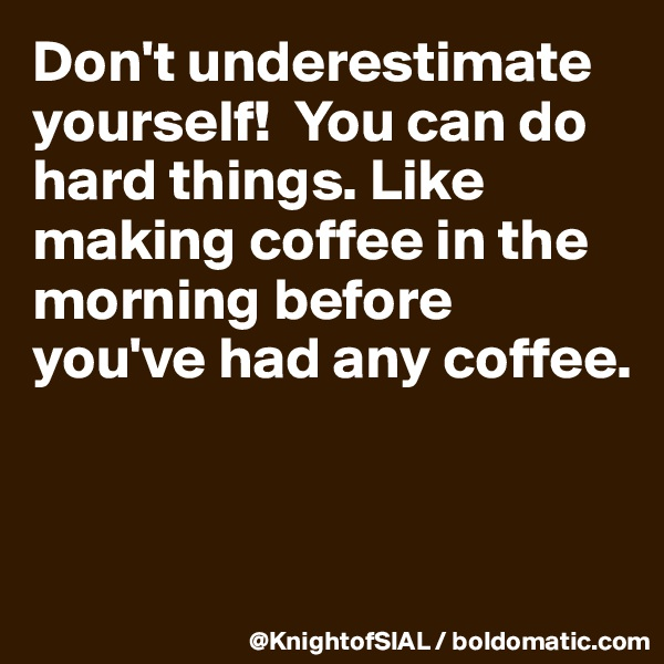 Don't underestimate yourself!  You can do hard things. Like making coffee in the morning before you've had any coffee.