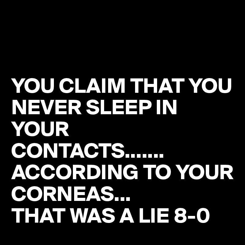 YOU CLAIM THAT YOU NEVER SLEEP IN YOUR  CONTACTS....... ACCORDING TO YOUR CORNEAS... THAT WAS A LIE 8-0