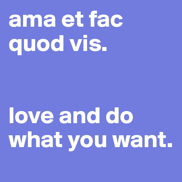 ama et fac quod vis.   love and do what you want.