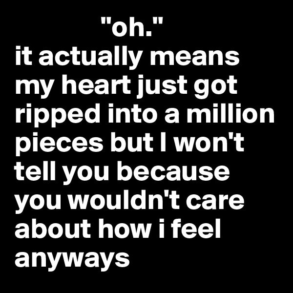 """""""oh."""" it actually means my heart just got ripped into a million pieces but I won't tell you because you wouldn't care about how i feel anyways"""
