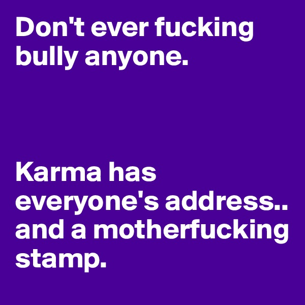Don't ever fucking bully anyone.     Karma has everyone's address.. and a motherfucking stamp.