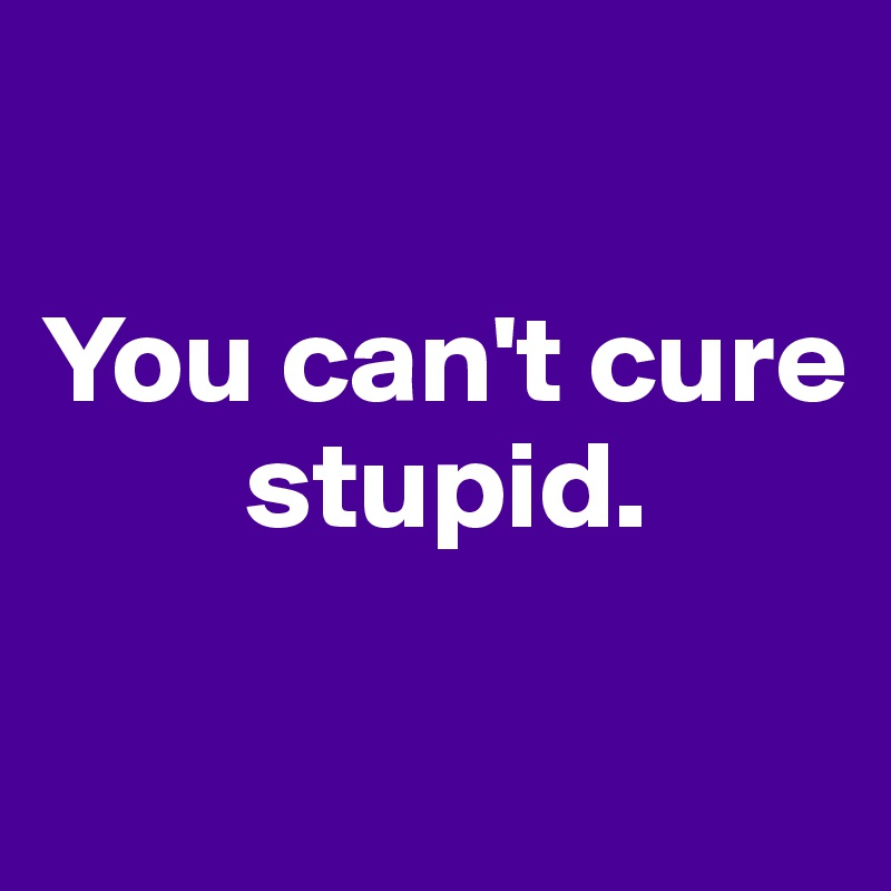 You can't cure         stupid.