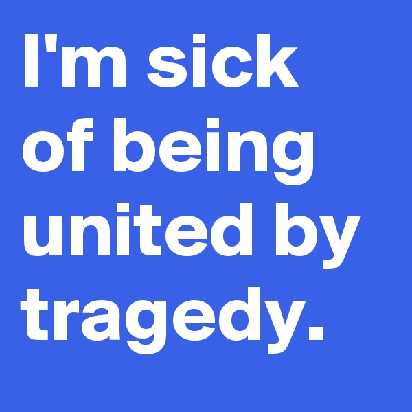 I'm sick of being united by tragedy.