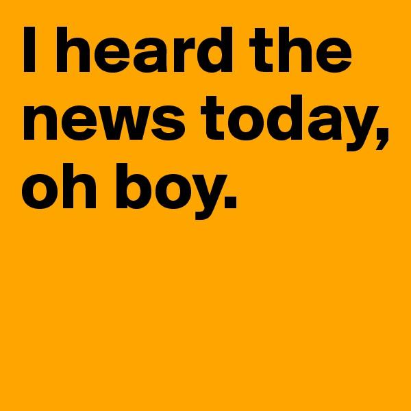 I heard the news today, oh boy.