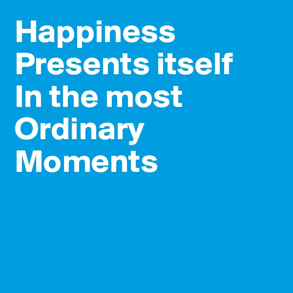 Happiness Presents itself In the most Ordinary Moments