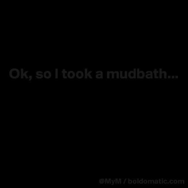 Ok, so I took a mudbath...