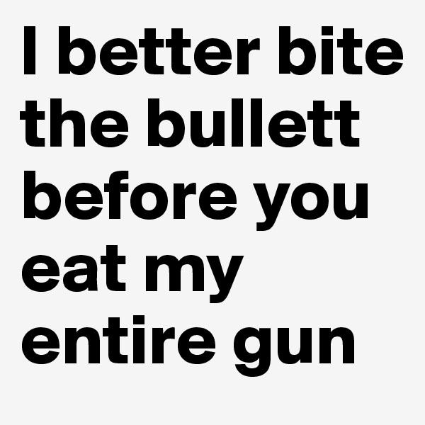 I better bite the bullett before you eat my entire gun
