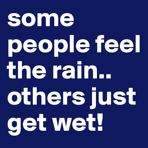 some people feel the rain.. others just get wet!